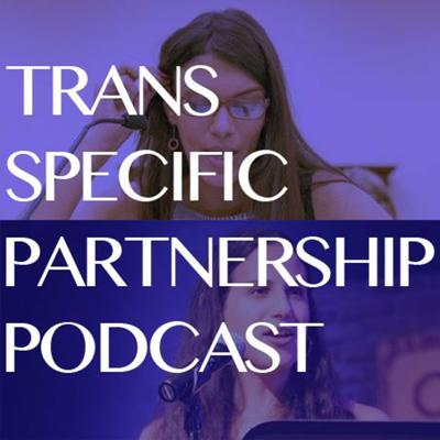 Trans Specific Partnership Podcast