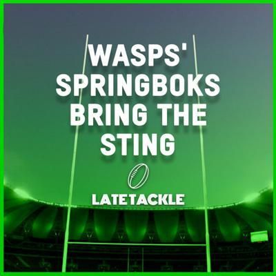 Cover art for Late Tackle Episode 37 |  Wasps' Springboks Bring The Sting
