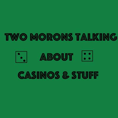 Two Morons Talking About Casinos & Stuff