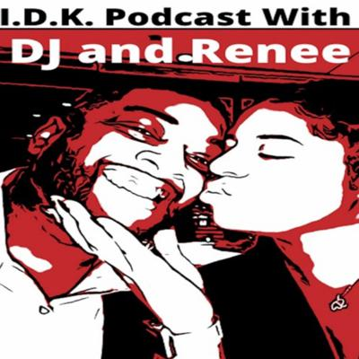 I.D.K. WITH DJ and RENEE