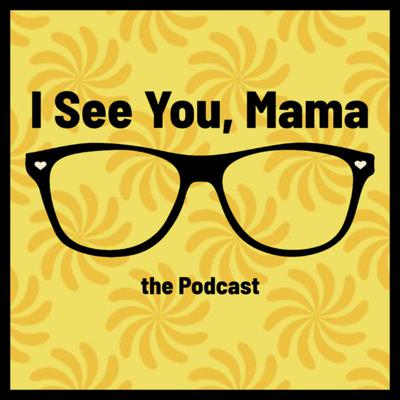 I See You, Mama - the Podcast