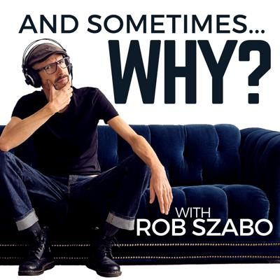 And Sometimes ... Why? with Rob Szabo