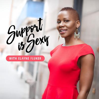 Support is Sexy Podcast with Elayne Fluker | Interviews with 500+ Successful Women Entrepreneurs!