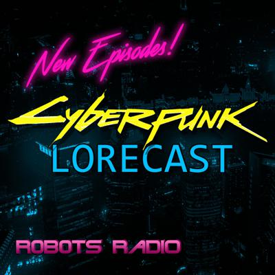 Cyberpunk Lorecast: The Lore, News & Gameplay Podcast for Cyberpunk 2077