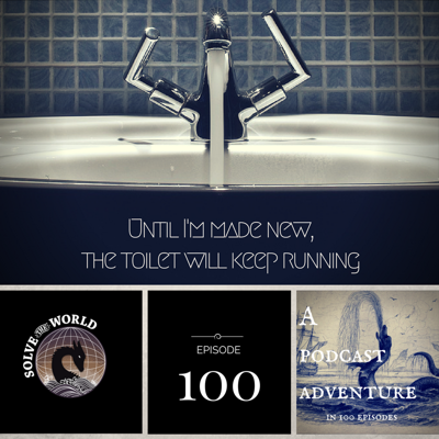Cover art for Episode 100: Until I'm Made New, the Toilet Will Keep Running