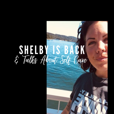Cover art for Ep.35: Shelby Is BACK and Talks About Self Care