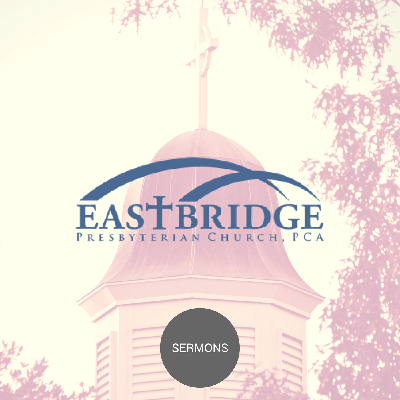 Weekly expository preaching from the pulpit of Eastbridge Presbyterian Church, PCA