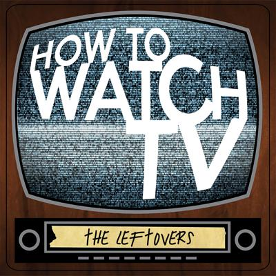 How To Watch TV: The Leftovers