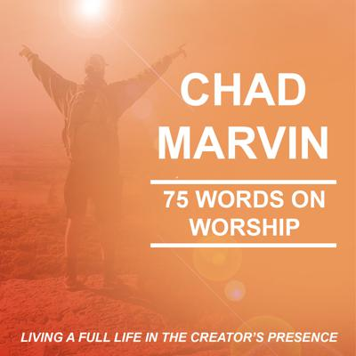 CHAD MARVIN: 75 WORDS ON WORSHIP