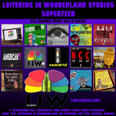 This is the superfeed from Loitering In Wonderland Studios 2019-2020. Every podcast plus the audio from all videos. Each show is available in its own feed and also on YouTube under Loitering In Wonderland. Features episodes of LIW Movie Review, The Incredible Negative Man!, LIW Improv Theater, LIW The Twilight Zone Review, LIW The Walking Dead Review, LIW American Horror Story Review, LIW Westworld Review, LIW Tales From The Crypt Review, American't, B-Movie Battle!, LIW+, Nic Cage Cast, NyQuil & Cocaine.