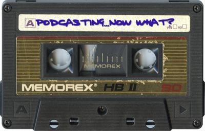 Podcasts - Podcasting...Now What?