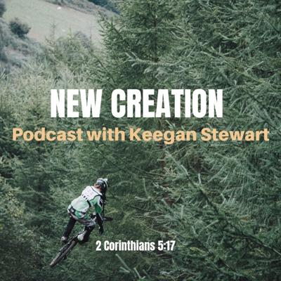 New Creation Podcast with Keegan Stewart