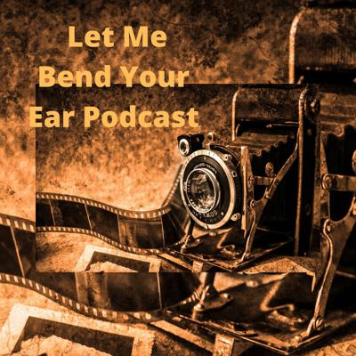 Let Me Bend Your Ear Podcast