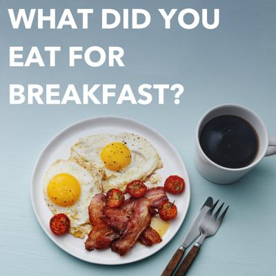 What Did You Eat For Breakfast?