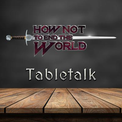 How Not to End the World: Tabletalk