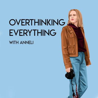 Overthinking Everything with Anneli