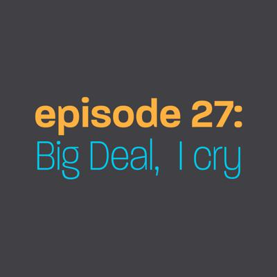 Cover art for Episode 27: Big Deal, I Cry