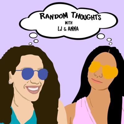 Random Thoughts with LJ and Anna