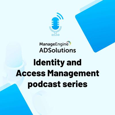 ManageEngine's Identity and Access Management Podcast series