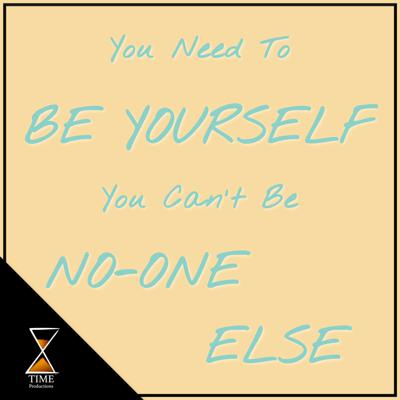 You Need To Be Yourself You Can't Be No-one Else
