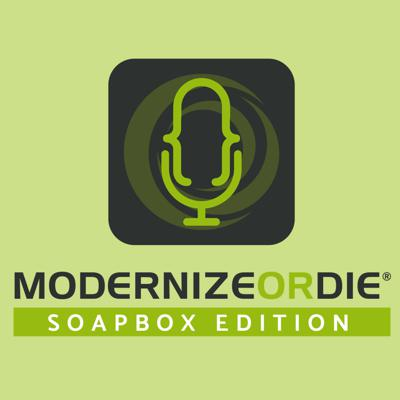 Modernize or Die® Podcast - SoapBox Edition