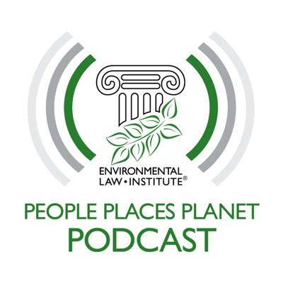 Welcome to People Places Planet Podcast, the official podcast of the Environmental Law Institute, a nonprofit, nonpartisan organization working to ensure a healthy environment, prosperous economies, and vibrant communities, founded on the rule of law.