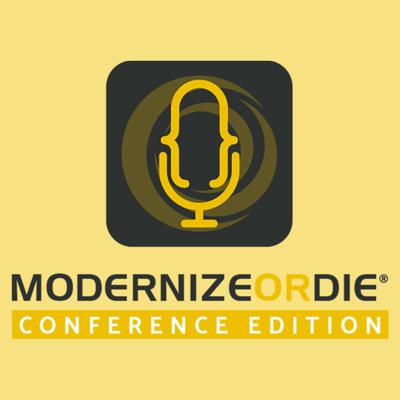 Modernize or Die ® Podcast - Conference Edition