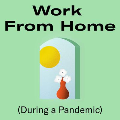 Work From Home (During a Pandemic)