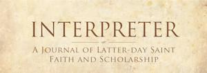 The Interpreter Foundation is a nonprofit educational organization focused on the scriptures of The Church of Jesus Christ of Latter-day Saints (the Book of Mormon, the Pearl of Great Price, the Bible, and the Doctrine and Covenants), early LDS history, and related subjects.  Publications in Interpreter: A Journal of Mormon Scripture are peer-reviewed and all publications are made available as free internet downloads or through at-cost print-on-demand services.