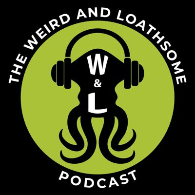 The Weird and Loathsome Podcast