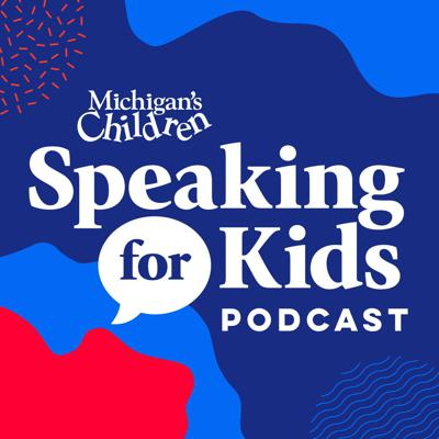 Speaking for Kids, the podcast from Michigan's Children