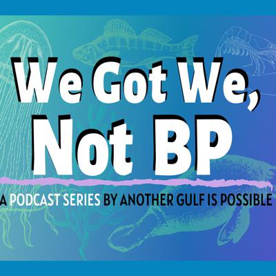 We Got We, Not BP: A Podcast by Another Gulf Is Possible Collaborative