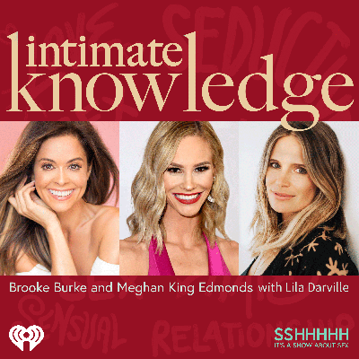 Intimate Knowledge with Brooke Burke and Meghan King Edmonds and sex and intimacy coach Lila Darville covers EVERYTHING intimacy, sex and relationships. Infidelity? Love at first sight? One night stands to a 50-year marriage? Is it love or is it lust? Once a cheater always a cheater? Can a marriage come back when infidelity occurs? From sexless marriages to how to keep the spice alive twenty years later... Nothing is off limits.