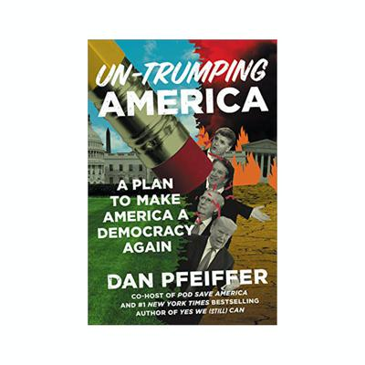 Dan Pfeiffer's Unsolicited Advice for the Nominee (UN-TRUMPING AMERICA, available February 18, 2020)