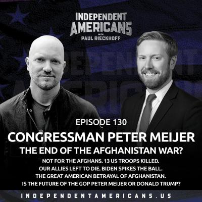 Cover art for 130. Congressman Peter Meijer. THE END OF THE AFGHANISTAN WAR? Not for the Afghans. 13 US Troops Killed. Our Allies Left to Die. Biden Spikes the Ball. The Great American Betrayal of Afghanistan. Is the Future of the GOP Peter Meijer or Donald Trump?