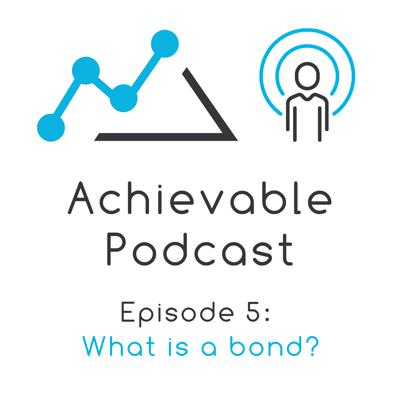 Cover art for Achievable Podcast #5 - What is a bond?