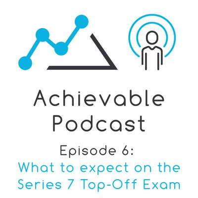 Cover art for Achievable Podcast #4 - What to expect on the new Series 7 Top-Off Exam