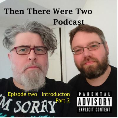 Then There Were Two - Episode 2 - Introduction Pt.2