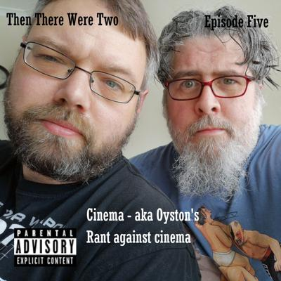 Then There Were Two - Episode 5 - Cinema aka Oyston's Rant Against Cinema