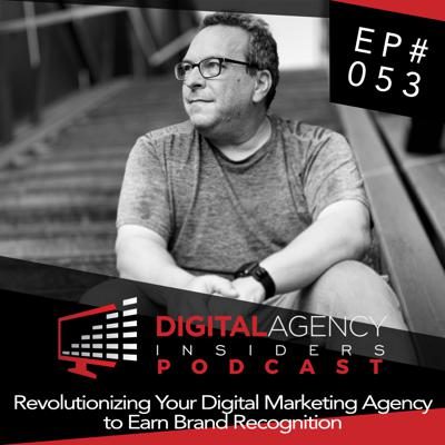 Cover art for Episode 053 - Revolutionizing Your Digital Marketing Agency to Earn Brand Recognition