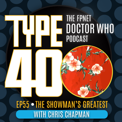 Cover art for TYPE 40: A Doctor Who Podcast  Episode 55: The Showman's Greatest with Chris Chapman
