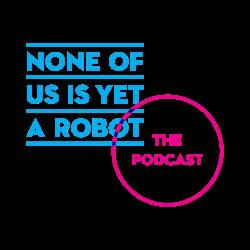 None of Us is Yet a Robot - the Podcast