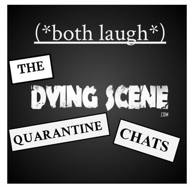 (*both laugh*) The Dying Scene Interviews