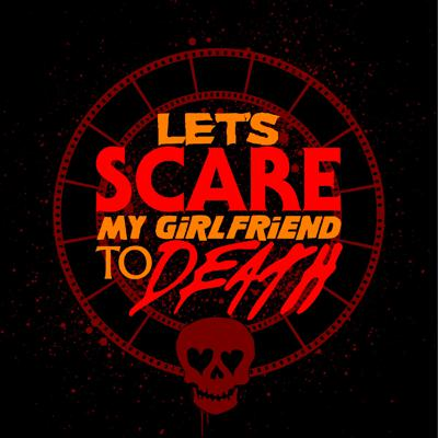Let's Scare My Girlfriend to Death