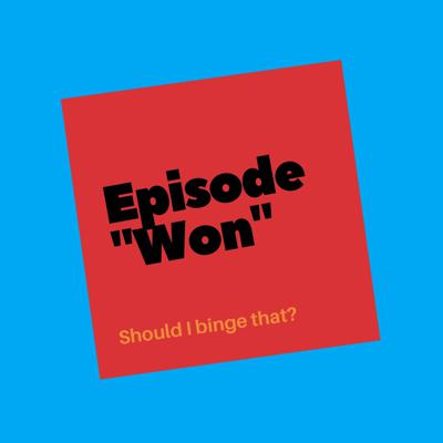 Episode Won: Should I binge that?