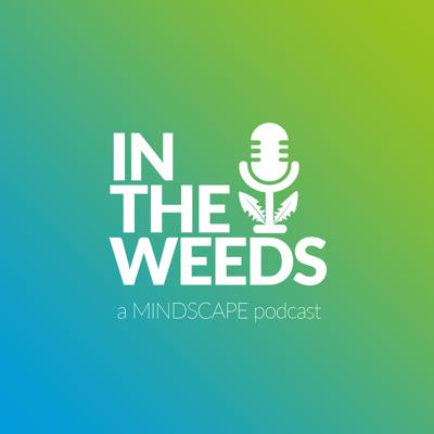 In the Weeds: A MINDSCAPE Podcast