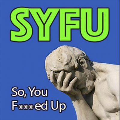 So You F'd Up (SYFU)