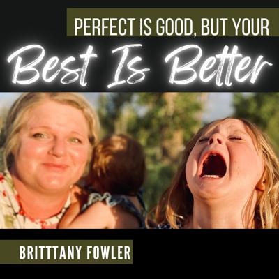 Perfect is good, but your best is better - With Brittany Fowler
