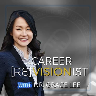 Welcome to Career Revisionist with Dr. Grace Lee, dedicated to doers, dreamers, and realists who want more success and satisfaction in their life. This podcast is about answering one question: How can you build a fulfilling career where it's all about doing work you love and growing your income without sacrificing your values.