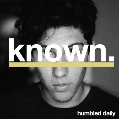 KNOWN: A Humbled Daily Podcast